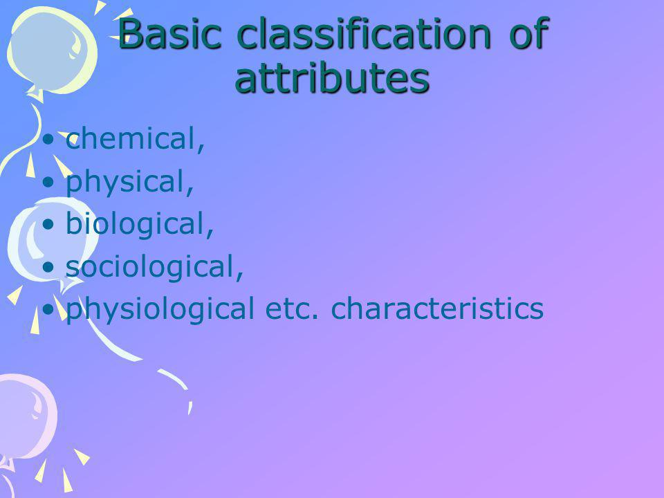 Basic classification of attributes chemical, physical, biological, sociological, physiological etc.