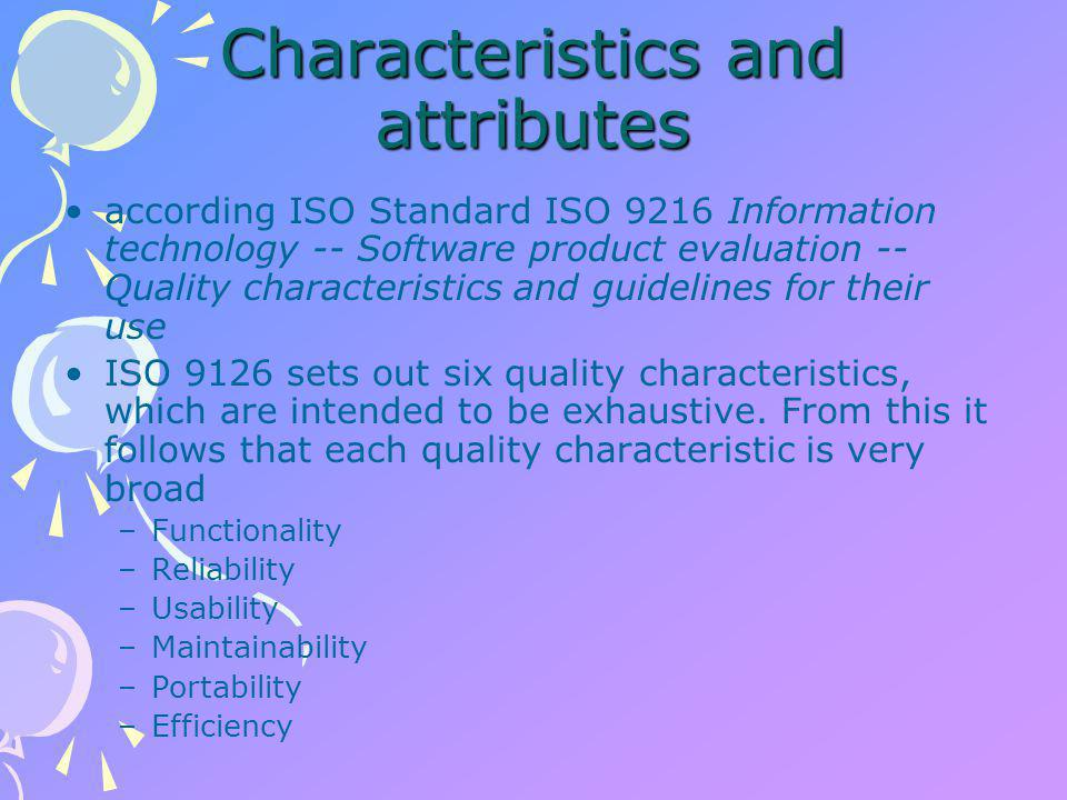 Characteristics and attributes according ISO Standard ISO 9216 Information technology -- Software product evaluation -- Quality characteristics and guidelines for their use ISO 9126 sets out six quality characteristics, which are intended to be exhaustive.