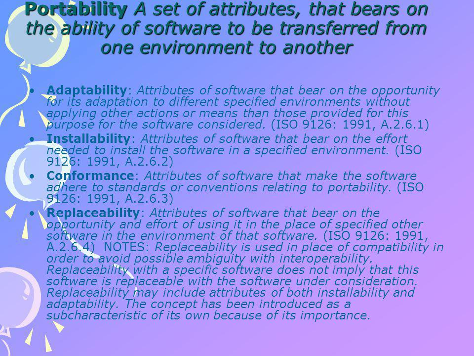 Portability A set of attributes, that bears on the ability of software to be transferred from one environment to another Adaptability: Attributes of software that bear on the opportunity for its adaptation to different specified environments without applying other actions or means than those provided for this purpose for the software considered.