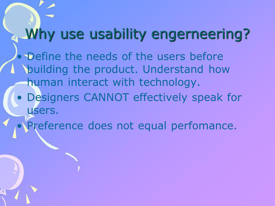 Why use usability engerneering. Define the needs of the users before building the product.