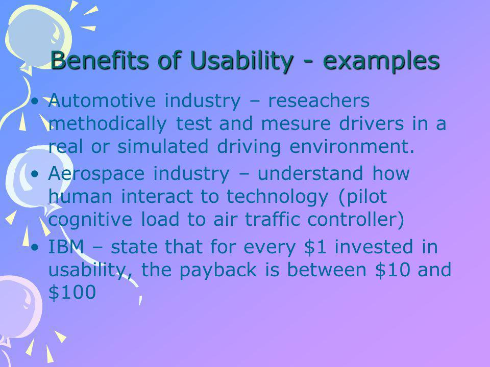 Benefits of Usability - examples Automotive industry – reseachers methodically test and mesure drivers in a real or simulated driving environment.