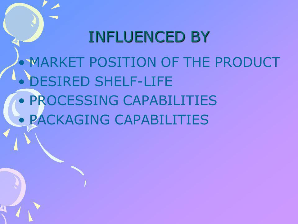 INFLUENCED BY MARKET POSITION OF THE PRODUCT DESIRED SHELF-LIFE PROCESSING CAPABILITIES PACKAGING CAPABILITIES