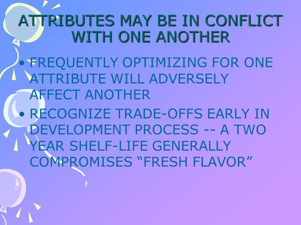 ATTRIBUTES MAY BE IN CONFLICT WITH ONE ANOTHER FREQUENTLY OPTIMIZING FOR ONE ATTRIBUTE WILL ADVERSELY AFFECT ANOTHER RECOGNIZE TRADE-OFFS EARLY IN DEVELOPMENT PROCESS -- A TWO YEAR SHELF-LIFE GENERALLY COMPROMISES FRESH FLAVOR