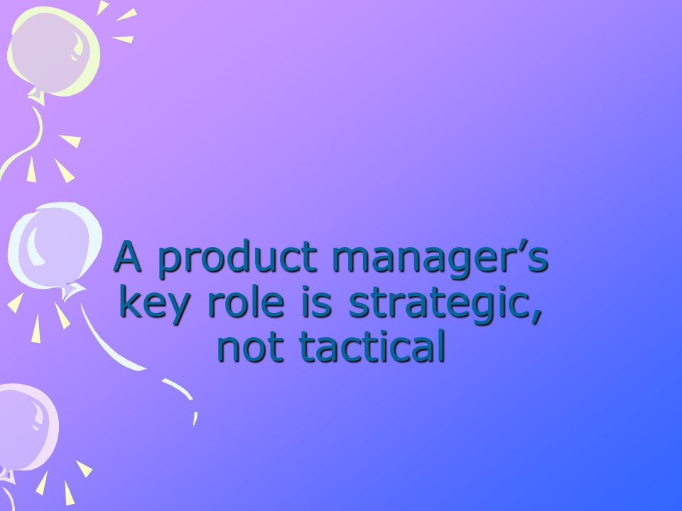 Product manager's key responsibilities Managing the entire product line life cycle from strategic planning to tactical activities Specifying market requirements for current and future products by conducting market research supported by on-going visits to customers and non-customers.