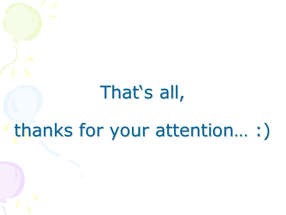That's all, thanks for your attention… :)