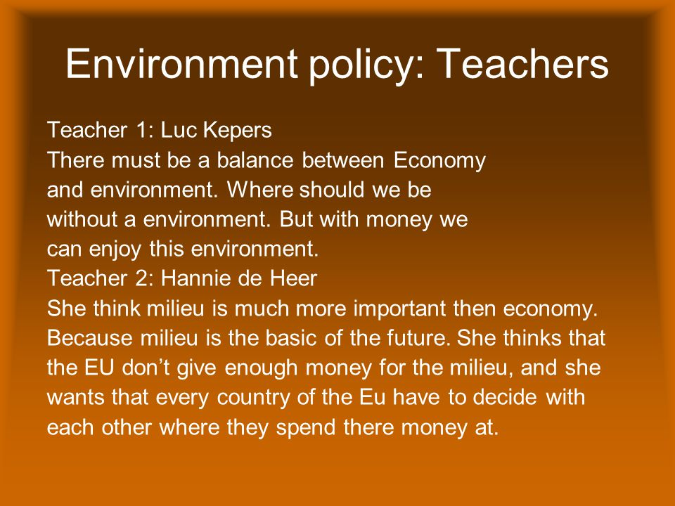 Environment policy: Teachers Teacher 1: Luc Kepers There must be a balance between Economy and environment.