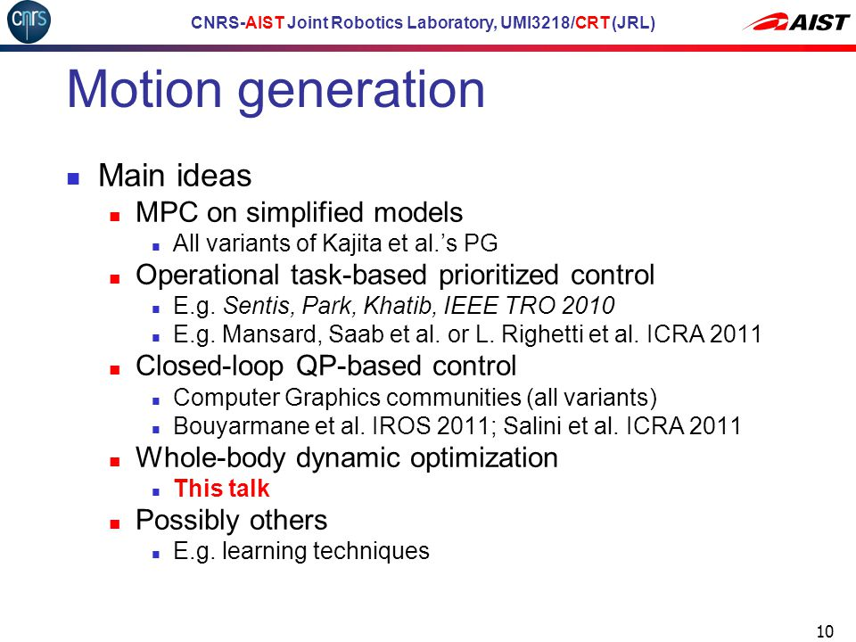 CNRS-AIST Joint Robotics Laboratory, UMI3218/CRT (JRL) Motion generation Main ideas MPC on simplified models All variants of Kajita et al.'s PG Operational task-based prioritized control E.g.
