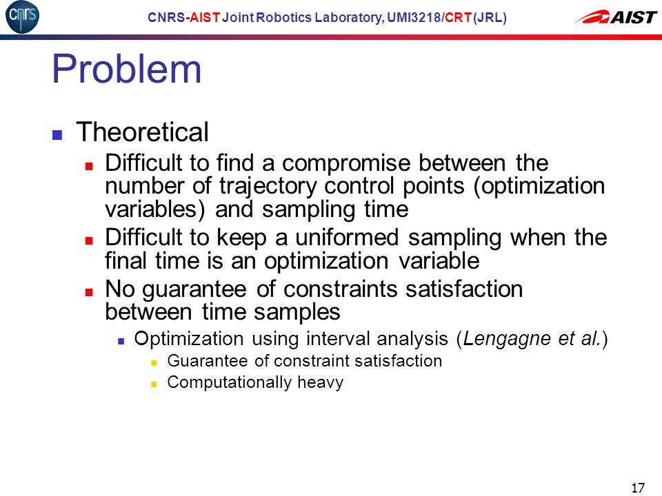 CNRS-AIST Joint Robotics Laboratory, UMI3218/CRT (JRL) Problem Theoretical Difficult to find a compromise between the number of trajectory control points (optimization variables) and sampling time Difficult to keep a uniformed sampling when the final time is an optimization variable No guarantee of constraints satisfaction between time samples Optimization using interval analysis (Lengagne et al.) Guarantee of constraint satisfaction Computationally heavy 17