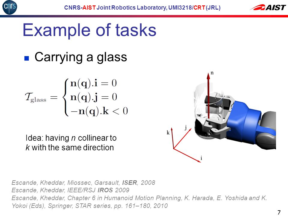 CNRS-AIST Joint Robotics Laboratory, UMI3218/CRT (JRL) Example of tasks 77 Idea: having n collinear to k with the same direction Escande, Kheddar, Miossec, Garsault, ISER, 2008 Escande, Kheddar, IEEE/RSJ IROS 2009 Escande, Kheddar, Chapter 6 in Humanoid Motion Planning, K.