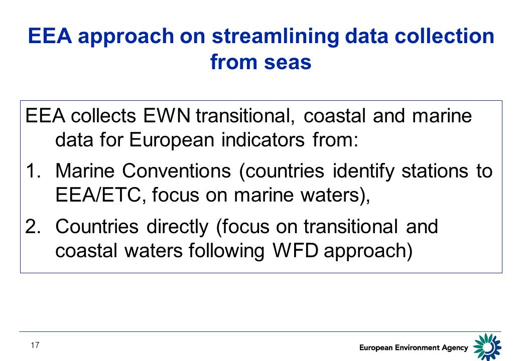 17 EEA approach on streamlining data collection from seas EEA collects EWN transitional, coastal and marine data for European indicators from: 1.Marine Conventions (countries identify stations to EEA/ETC, focus on marine waters), 2.Countries directly (focus on transitional and coastal waters following WFD approach)