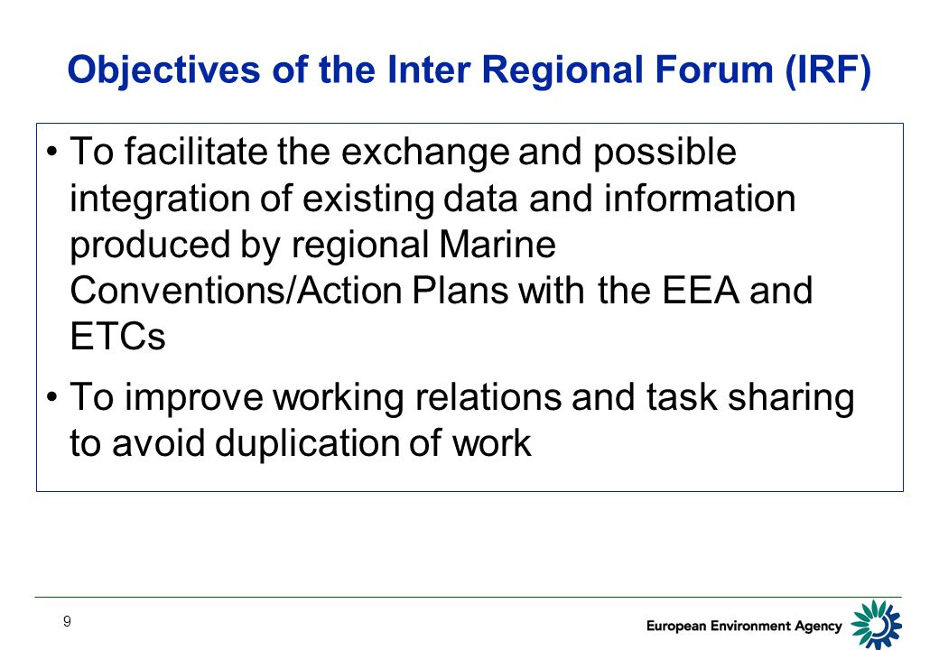 9 Objectives of the Inter Regional Forum (IRF) To facilitate the exchange and possible integration of existing data and information produced by regional Marine Conventions/Action Plans with the EEA and ETCs To improve working relations and task sharing to avoid duplication of work