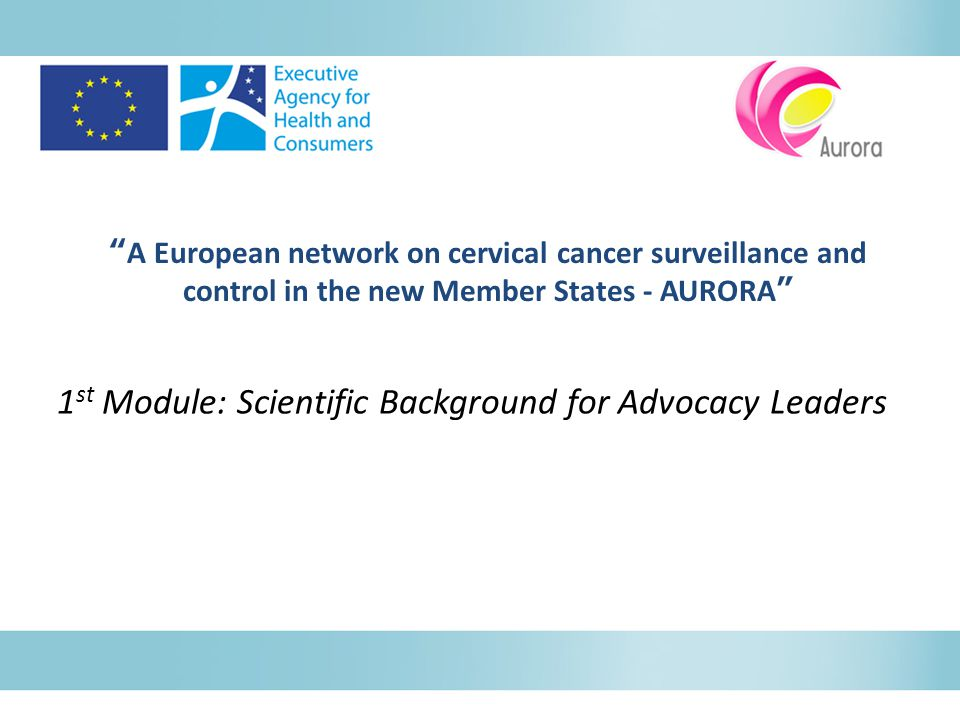 A European network on cervical cancer surveillance and control in the new Member States - AURORA 1 st Module: Scientific Background for Advocacy Leaders