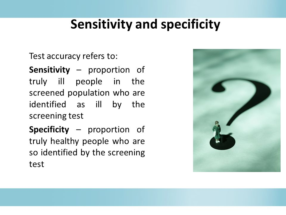 Test accuracy refers to: Sensitivity – proportion of truly ill people in the screened population who are identified as ill by the screening test Specificity – proportion of truly healthy people who are so identified by the screening test Sensitivity and specificity