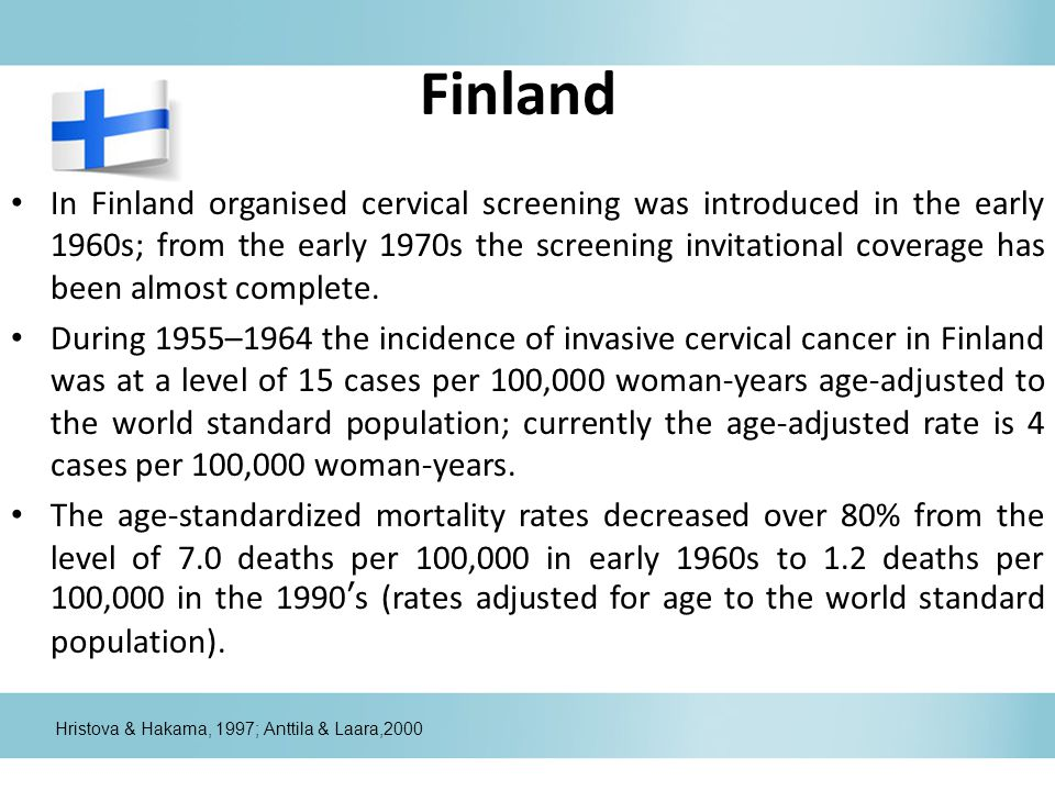 Finland In Finland organised cervical screening was introduced in the early 1960s; from the early 1970s the screening invitational coverage has been almost complete.