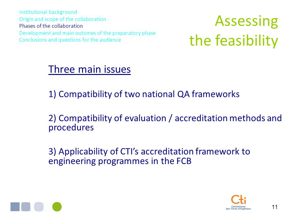 11 Assessing the feasibility Three main issues 1) Compatibility of two national QA frameworks 2) Compatibility of evaluation / accreditation methods and procedures 3) Applicability of CTI's accreditation framework to engineering programmes in the FCB Institutional background Origin and scope of the collaboration Phases of the collaboration Development and main outomes of the preparatory phase Conclusions and questions for the audience