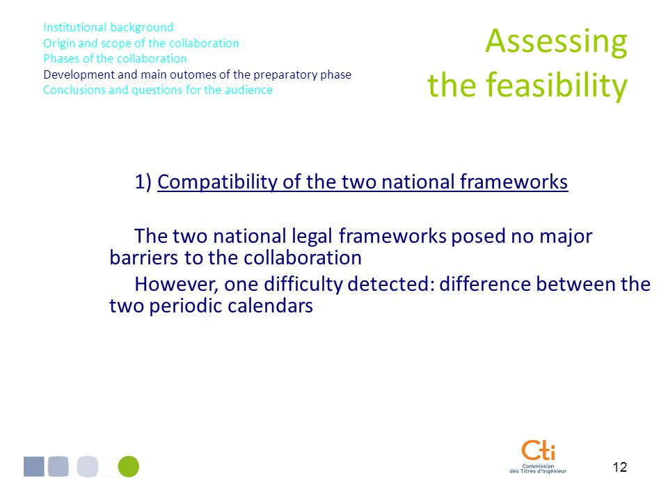12 1) Compatibility of the two national frameworks The two national legal frameworks posed no major barriers to the collaboration However, one difficulty detected: difference between the two periodic calendars Assessing the feasibility Institutional background Origin and scope of the collaboration Phases of the collaboration Development and main outomes of the preparatory phase Conclusions and questions for the audience