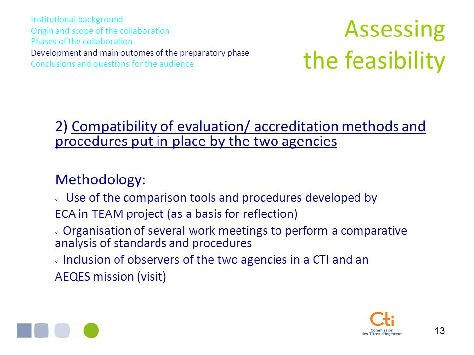 13 2) Compatibility of evaluation/ accreditation methods and procedures put in place by the two agencies Methodology: Use of the comparison tools and procedures developed by ECA in TEAM project (as a basis for reflection) Organisation of several work meetings to perform a comparative analysis of standards and procedures Inclusion of observers of the two agencies in a CTI and an AEQES mission (visit) Assessing the feasibility Institutional background Origin and scope of the collaboration Phases of the collaboration Development and main outomes of the preparatory phase Conclusions and questions for the audience