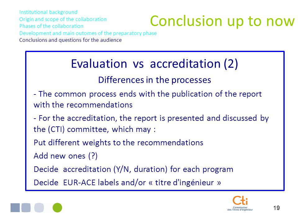 19 Conclusion up to now Institutional background Origin and scope of the collaboration Phases of the collaboration Development and main outomes of the preparatory phase Conclusions and questions for the audience Evaluation vs accreditation (2) Differences in the processes - The common process ends with the publication of the report with the recommendations - For the accreditation, the report is presented and discussed by the (CTI) committee, which may : Put different weights to the recommendations Add new ones (?) Decide accreditation (Y/N, duration) for each program Decide EUR-ACE labels and/or « titre d ingénieur »