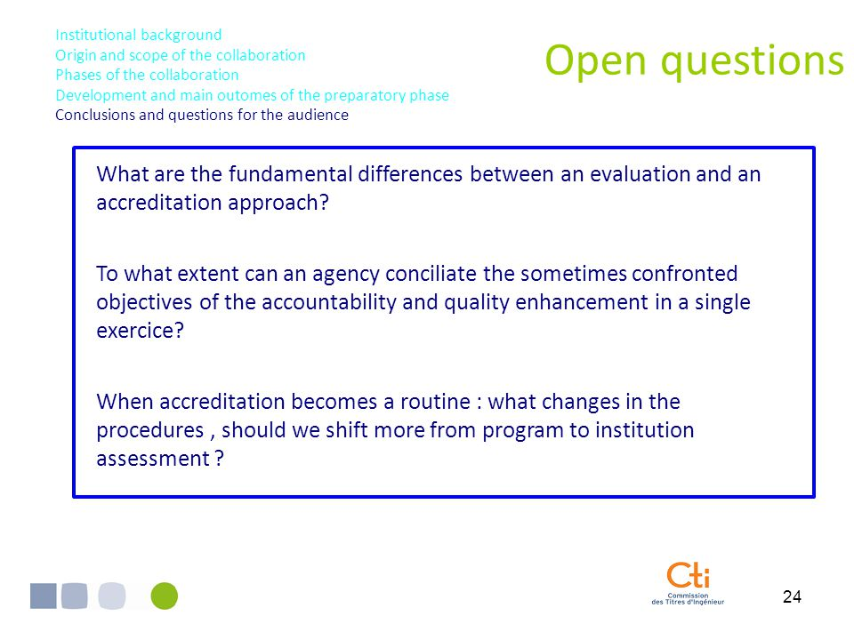 24 Open questions Institutional background Origin and scope of the collaboration Phases of the collaboration Development and main outomes of the preparatory phase Conclusions and questions for the audience What are the fundamental differences between an evaluation and an accreditation approach.