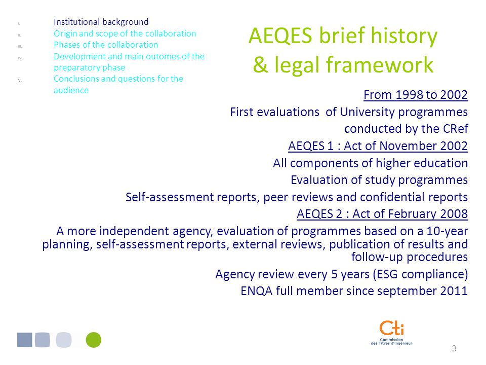 3 AEQES brief history & legal framework From 1998 to 2002 First evaluations of University programmes conducted by the CRef AEQES 1 : Act of November 2002 All components of higher education Evaluation of study programmes Self-assessment reports, peer reviews and confidential reports AEQES 2 : Act of February 2008 A more independent agency, evaluation of programmes based on a 10-year planning, self-assessment reports, external reviews, publication of results and follow-up procedures Agency review every 5 years (ESG compliance) ENQA full member since september 2011 I.