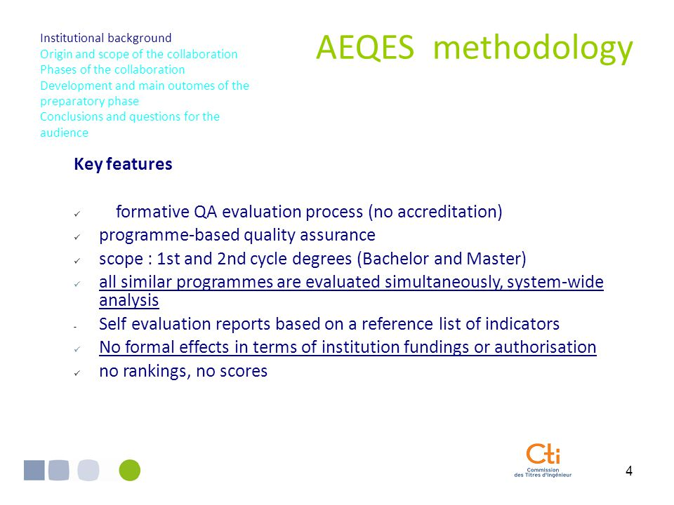 4 AEQES methodology Key features formative QA evaluation process (no accreditation) programme-based quality assurance scope : 1st and 2nd cycle degrees (Bachelor and Master) all similar programmes are evaluated simultaneously, system-wide analysis - Self evaluation reports based on a reference list of indicators No formal effects in terms of institution fundings or authorisation no rankings, no scores I.
