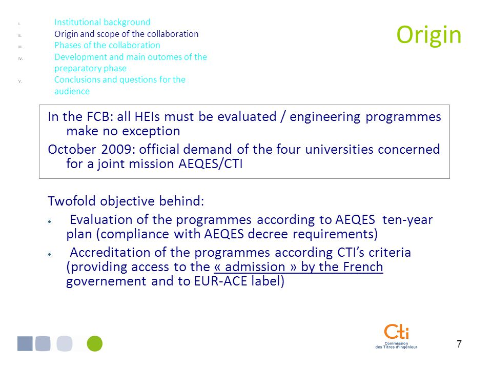 7 Origin In the FCB: all HEIs must be evaluated / engineering programmes make no exception October 2009: official demand of the four universities concerned for a joint mission AEQES/CTI Twofold objective behind:  Evaluation of the programmes according to AEQES ten-year plan (compliance with AEQES decree requirements)  Accreditation of the programmes according CTI's criteria (providing access to the « admission » by the French governement and to EUR-ACE label) I.