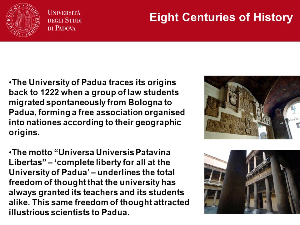 The University of Padua traces its origins back to 1222 when a group of law students migrated spontaneously from Bologna to Padua, forming a free association organised into nationes according to their geographic origins.