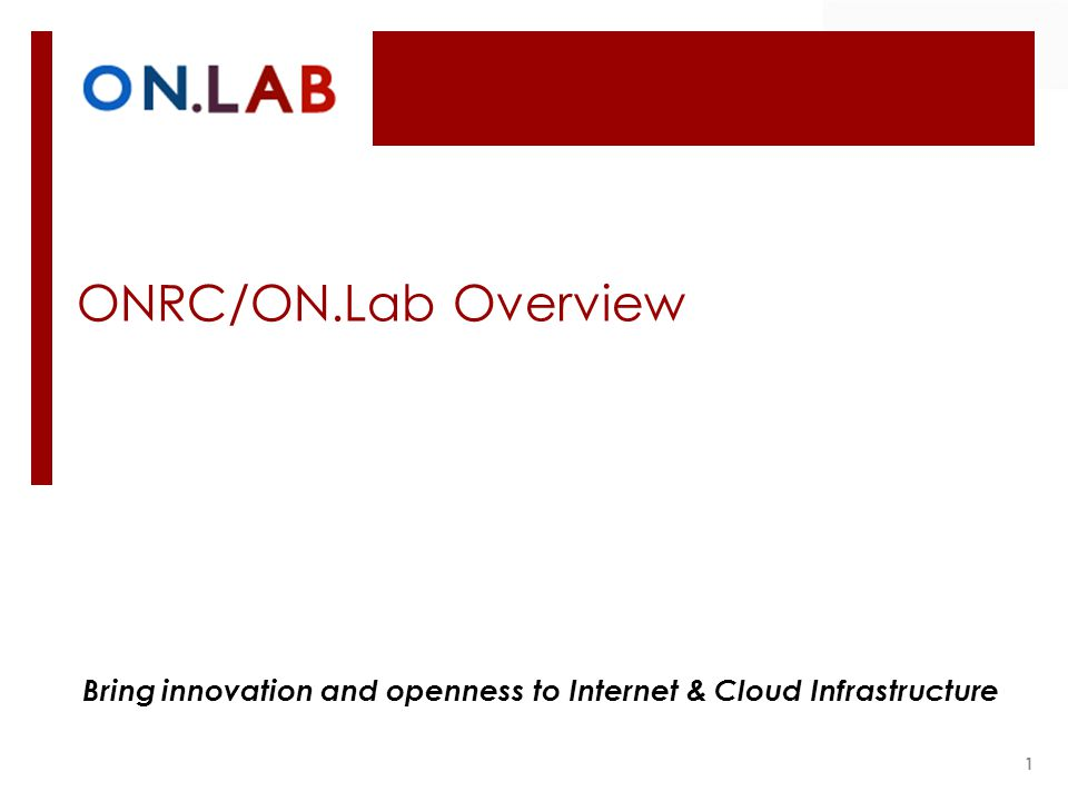 ONRC/ON.Lab Overview 1 Bring innovation and openness to Internet & Cloud Infrastructure
