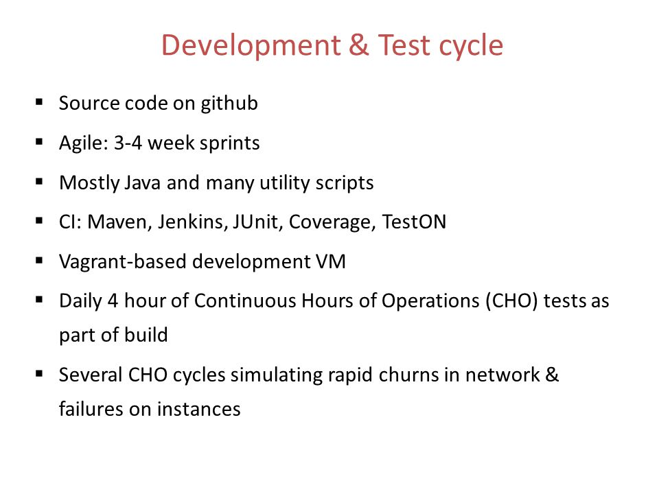 Development & Test cycle  Source code on github  Agile: 3-4 week sprints  Mostly Java and many utility scripts  CI: Maven, Jenkins, JUnit, Coverage, TestON  Vagrant-based development VM  Daily 4 hour of Continuous Hours of Operations (CHO) tests as part of build  Several CHO cycles simulating rapid churns in network & failures on instances