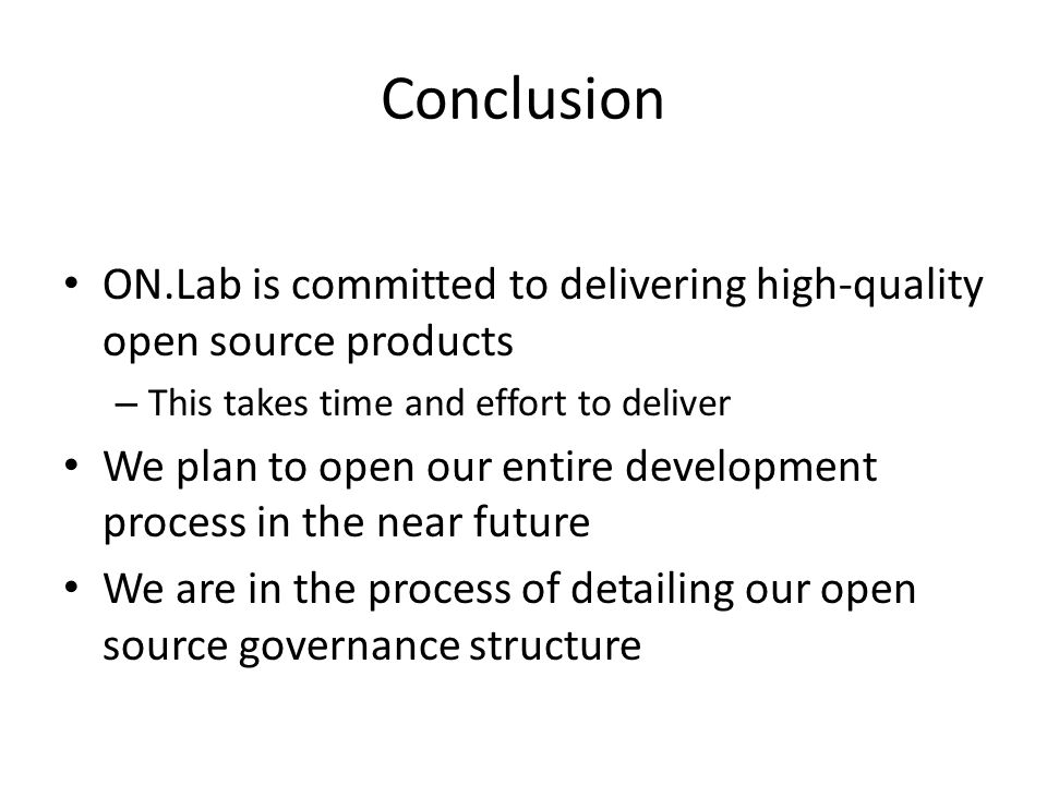 Conclusion ON.Lab is committed to delivering high-quality open source products – This takes time and effort to deliver We plan to open our entire development process in the near future We are in the process of detailing our open source governance structure