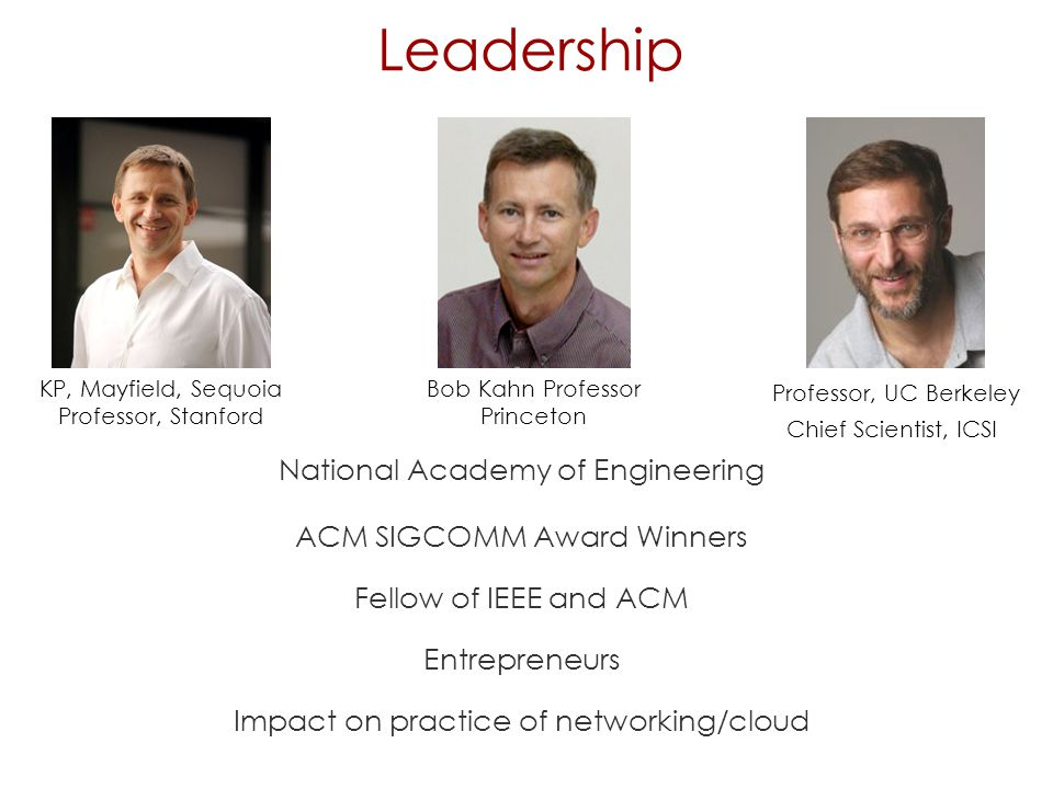 Leadership National Academy of Engineering ACM SIGCOMM Award Winners Fellow of IEEE and ACM Entrepreneurs Impact on practice of networking/cloud KP, Mayfield, Sequoia Professor, Stanford Bob Kahn Professor Princeton Professor, UC Berkeley Chief Scientist, ICSI