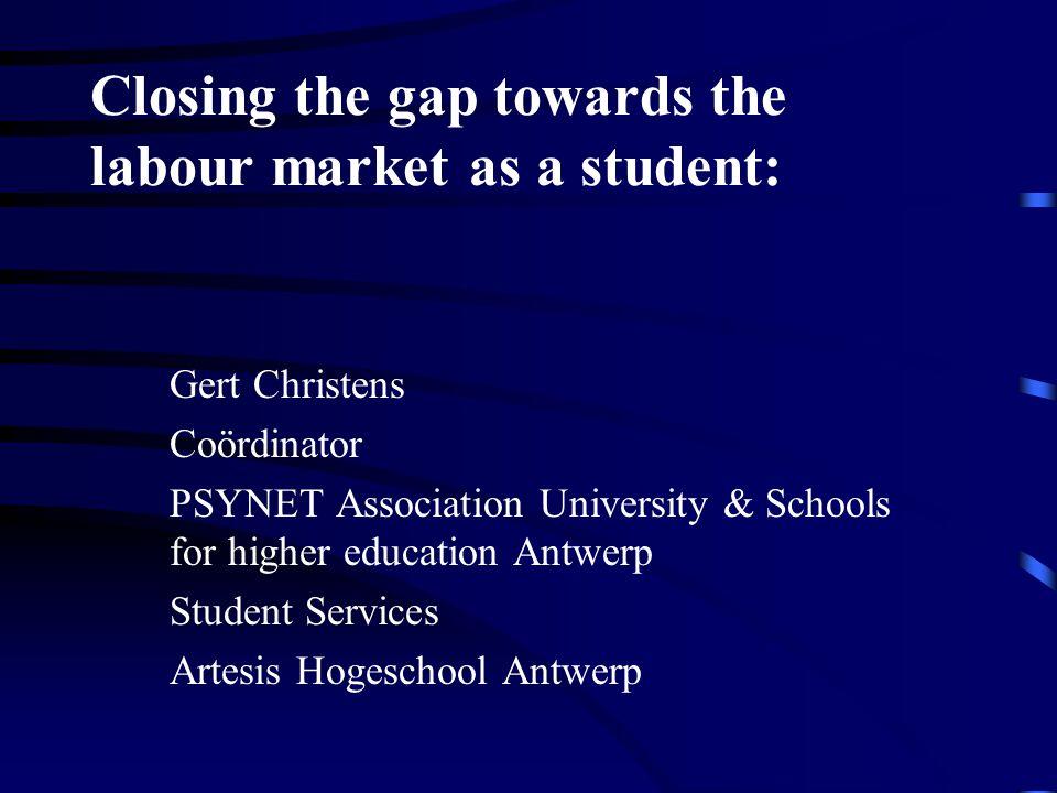 Closing the gap towards the labour market as a student: Gert Christens Coördinator PSYNET Association University & Schools for higher education Antwerp Student Services Artesis Hogeschool Antwerp