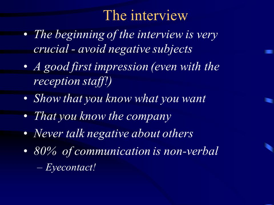 The interview The beginning of the interview is very crucial - avoid negative subjects A good first impression (even with the reception staff!) Show that you know what you want That you know the company Never talk negative about others 80% of communication is non-verbal –Eyecontact!