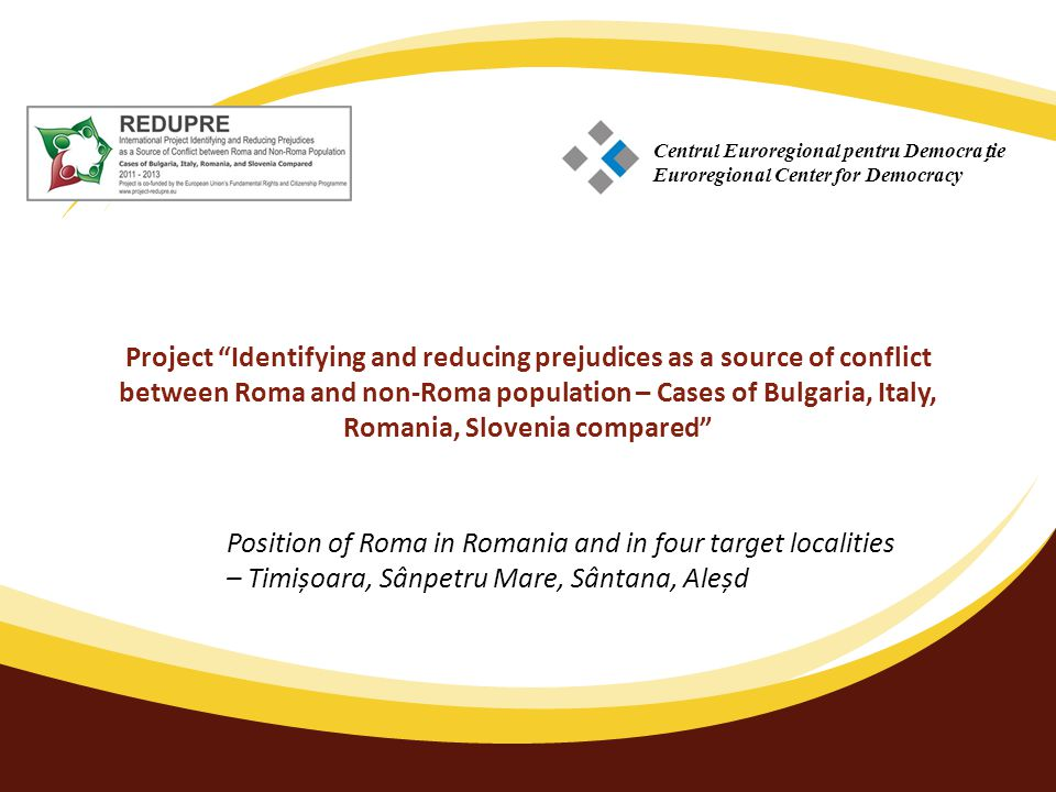 Project Identifying and reducing prejudices as a source of conflict between Roma and non-Roma population – Cases of Bulgaria, Italy, Romania, Slovenia compared Position of Roma in Romania and in four target localities – Timișoara, Sânpetru Mare, Sântana, Aleșd Centrul Euroregional pentru Democraie Euroregional Center for Democracy