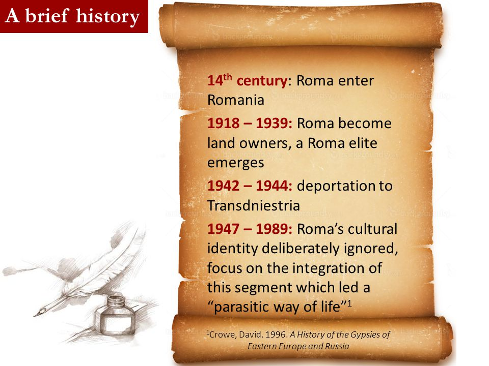 14 th century: Roma enter Romania 1918 – 1939: Roma become land owners, a Roma elite emerges 1942 – 1944: deportation to Transdniestria 1947 – 1989: R