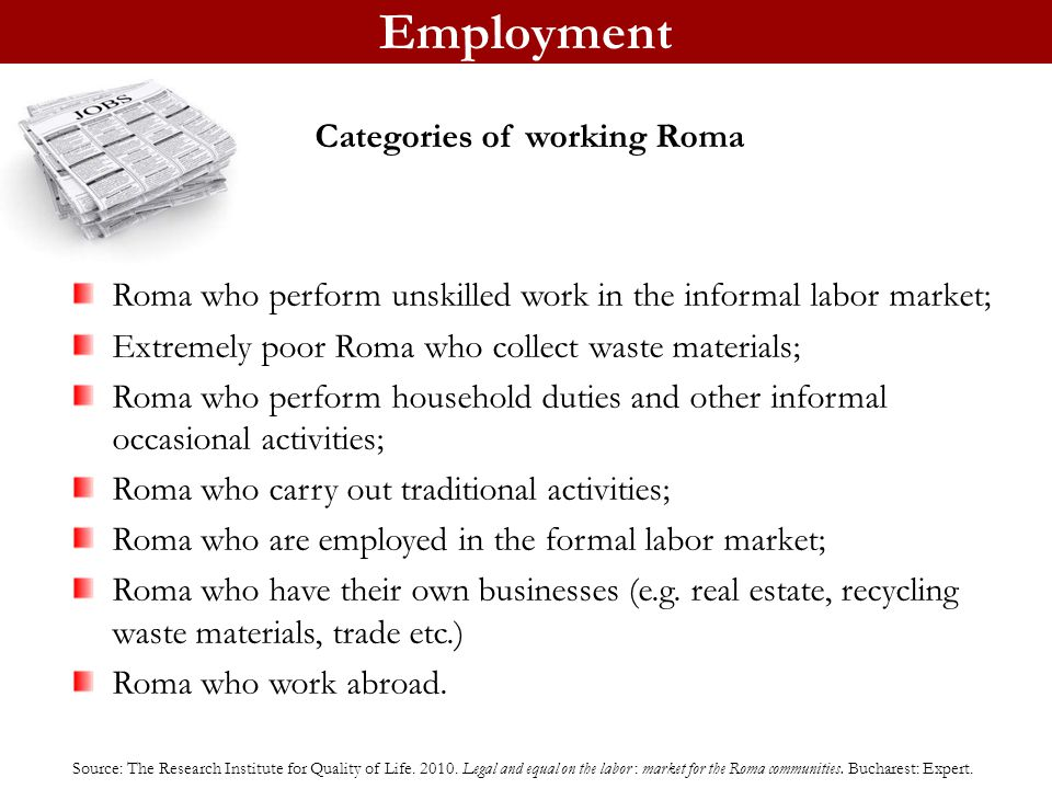 Employment Roma who perform unskilled work in the informal labor market; Extremely poor Roma who collect waste materials; Roma who perform household duties and other informal occasional activities; Roma who carry out traditional activities; Roma who are employed in the formal labor market; Roma who have their own businesses (e.g.