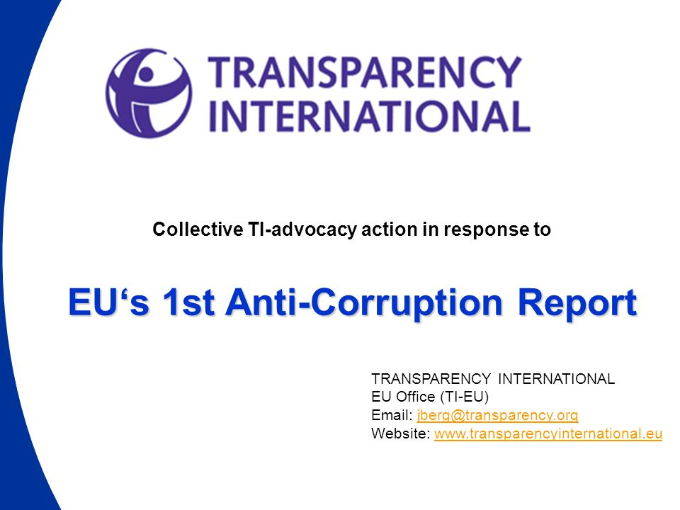 Collective TI-advocacy action in response to EU's 1st Anti-Corruption Report TRANSPARENCY INTERNATIONAL EU Office (TI-EU) Email: jberg@transparency.orgjberg@transparency.org Website: www.transparencyinternational.euwww.transparencyinternational.eu