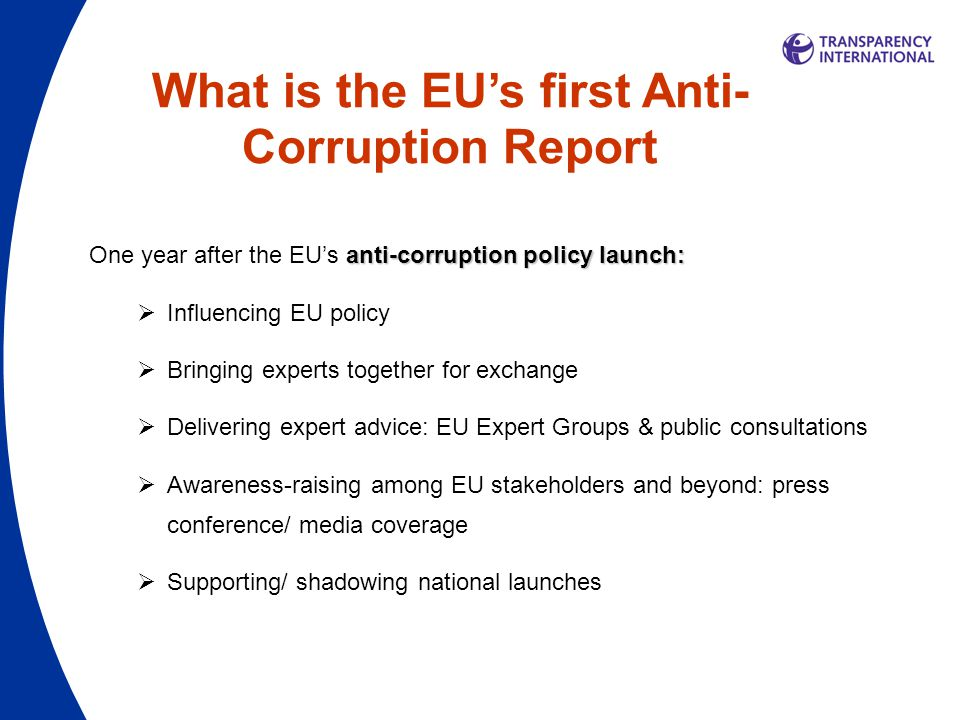 What is the EU's first Anti- Corruption Report anti-corruption policy launch: One year after the EU's anti-corruption policy launch:  Influencing EU policy  Bringing experts together for exchange  Delivering expert advice: EU Expert Groups & public consultations  Awareness-raising among EU stakeholders and beyond: press conference/ media coverage  Supporting/ shadowing national launches