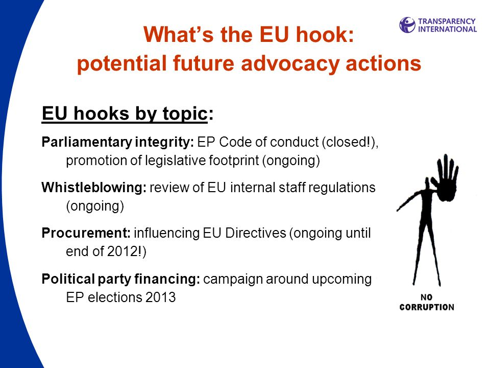 What's the EU hook: potential future advocacy actions EU hooks by topic: Parliamentary integrity: EP Code of conduct (closed!), promotion of legislative footprint (ongoing) Whistleblowing: review of EU internal staff regulations (ongoing) Procurement: influencing EU Directives (ongoing until end of 2012!) Political party financing: campaign around upcoming EP elections 2013