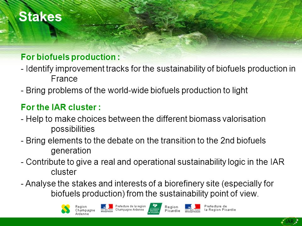 Stakes For biofuels production : - Identify improvement tracks for the sustainability of biofuels production in France - Bring problems of the world-wide biofuels production to light For the IAR cluster : - Help to make choices between the different biomass valorisation possibilities - Bring elements to the debate on the transition to the 2nd biofuels generation - Contribute to give a real and operational sustainability logic in the IAR cluster - Analyse the stakes and interests of a biorefinery site (especially for biofuels production) from the sustainability point of view.