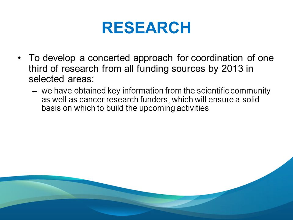 RESEARCH To develop a concerted approach for coordination of one third of research from all funding sources by 2013 in selected areas: –we have obtained key information from the scientific community as well as cancer research funders, which will ensure a solid basis on which to build the upcoming activities