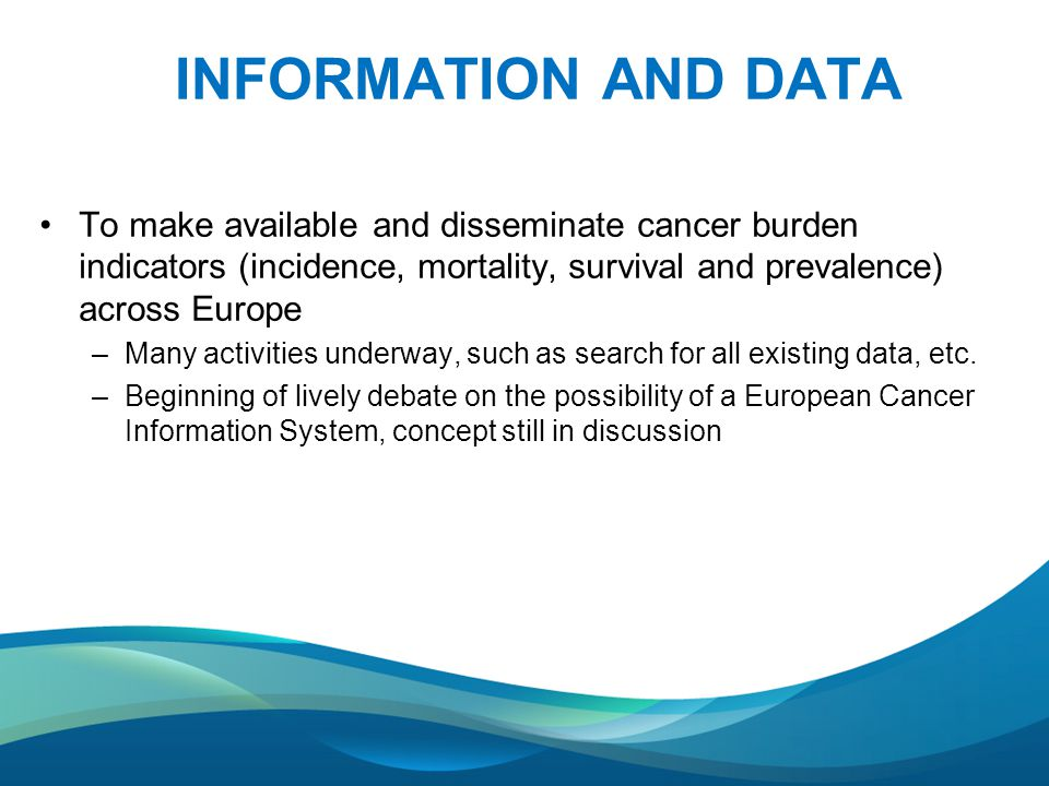 INFORMATION AND DATA To make available and disseminate cancer burden indicators (incidence, mortality, survival and prevalence) across Europe –Many activities underway, such as search for all existing data, etc.