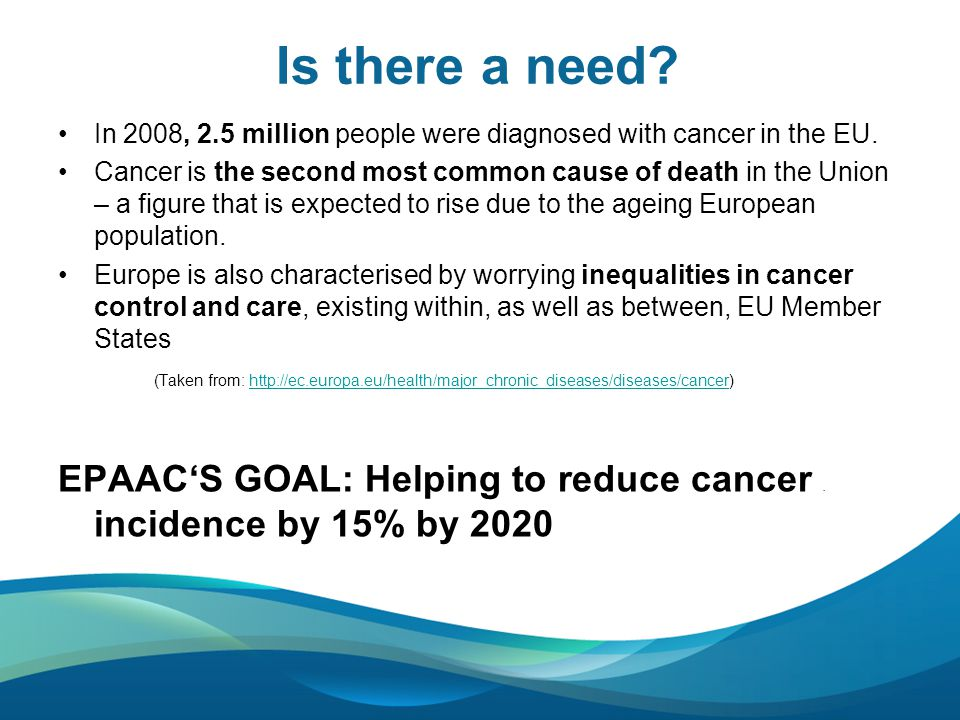 Is there a need. In 2008, 2.5 million people were diagnosed with cancer in the EU.