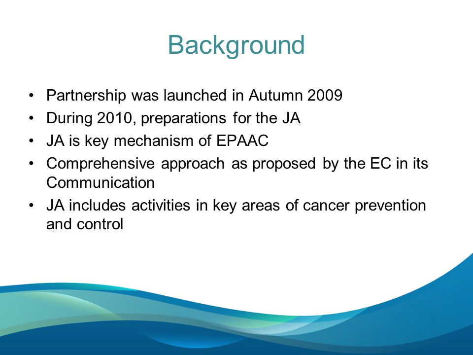 Background Partnership was launched in Autumn 2009 During 2010, preparations for the JA JA is key mechanism of EPAAC Comprehensive approach as proposed by the EC in its Communication JA includes activities in key areas of cancer prevention and control