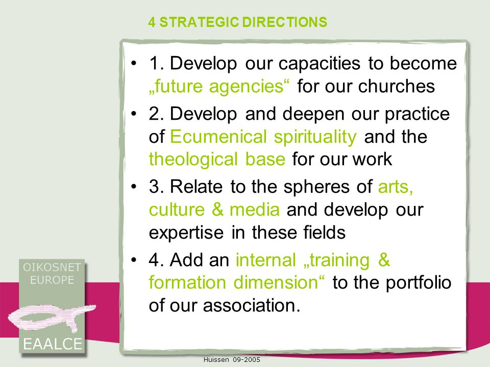 "Huissen 09-2005 4 STRATEGIC DIRECTIONS 1. Develop our capacities to become ""future agencies"" for our churches 2. Develop and deepen our practice of Ec"