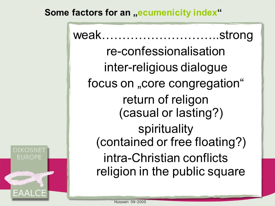 "Huissen 09-2005 Some factors for an ""ecumenicity index weak………………………..strong re-confessionalisation inter-religious dialogue focus on ""core congregation return of religon (casual or lasting?) spirituality (contained or free floating?) intra-Christian conflicts religion in the public square"