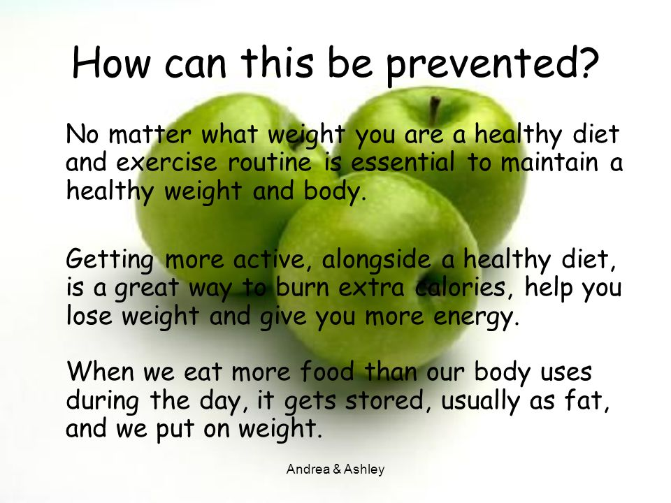 Andrea & Ashley How can this be prevented? No matter what weight you are a healthy diet and exercise routine is essential to maintain a healthy weight