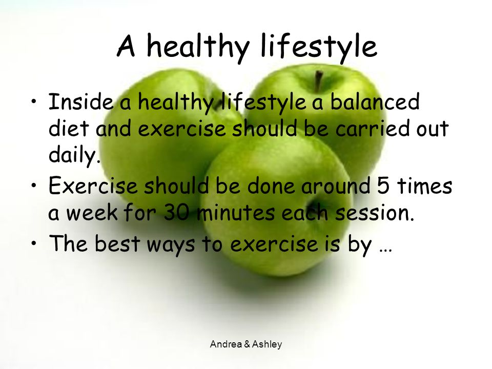Andrea & Ashley A healthy lifestyle Inside a healthy lifestyle a balanced diet and exercise should be carried out daily. Exercise should be done aroun