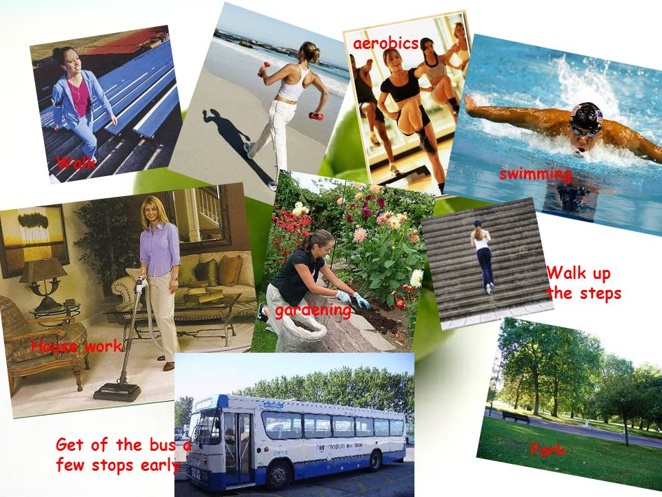 Andrea & Ashley Walk aerobics swimming House work gardening Walk up the steps Get of the bus a few stops early Park