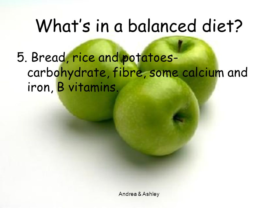 Andrea & Ashley What's in a balanced diet? 5. Bread, rice and potatoes- carbohydrate, fibre, some calcium and iron, B vitamins.